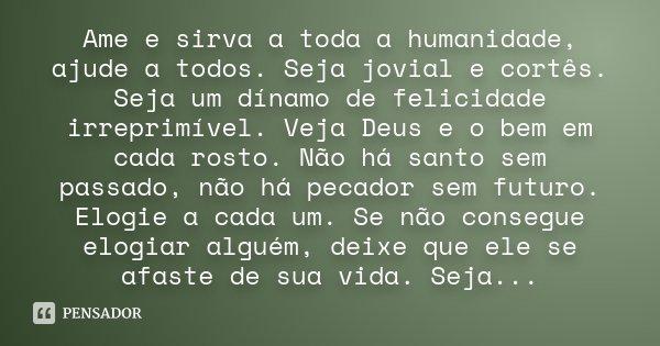 Ame e sirva a toda a humanidade, ajude a todos. Seja jovial e cortês. Seja um dínamo de felicidade irreprimível. Veja Deus e o bem em cada rosto. Não há santo s... Frase de Desconhecido.