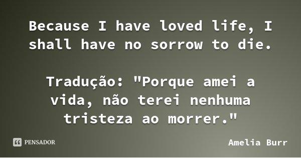 """Because I have loved life, I shall have no sorrow to die. Tradução: """"Porque amei a vida, não terei nenhuma tristeza ao morrer.""""... Frase de Amelia Burr."""