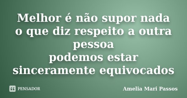 Melhor é não supor nada o que diz respeito a outra pessoa podemos estar sinceramente equivocados... Frase de Amelia Mari Passos.