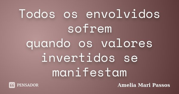 Todos os envolvidos sofrem quando os valores invertidos se manifestam... Frase de Amelia Mari Passos.
