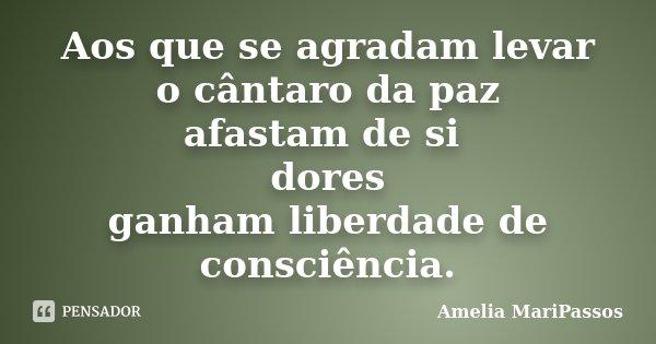 Aos que se agradam levar o cântaro da paz afastam de si dores ganham liberdade de consciência.... Frase de Amelia MariPassos.
