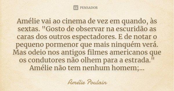 """Amélie vai ao cinema de vez em quando, às sextas. """"Gosto de observar na escuridão as caras dos outros espectadores. E de notar o pequeno pormenor que mais ... Frase de Amélie Poulain."""