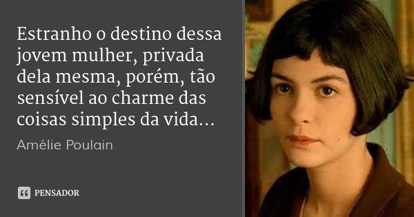 Estranho o destino dessa jovem mulher, privada dela mesma, porém, tão sensível ao charme das coisas simples da vida...... Frase de Amélie Poulain.