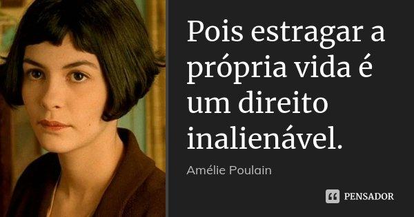 Pois estragar a própria vida é um direito inalienável.... Frase de Amélie Poulain.