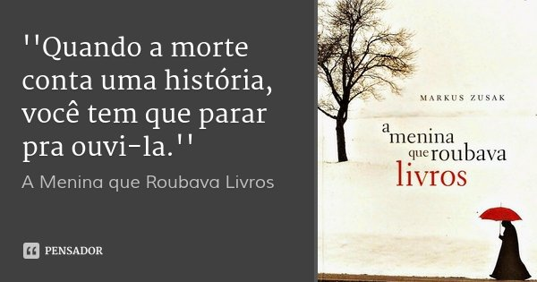''Quando a morte conta uma história, você tem que parar pra ouvi-la.''... Frase de A Menina que Roubava Livros.
