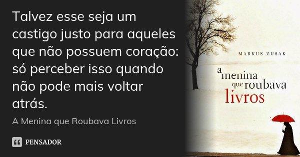 Talvez esse seja um castigo justo para aqueles que não possuem coração: só perceber isso quando não pode mais voltar atrás.... Frase de A menina que roubava livros.