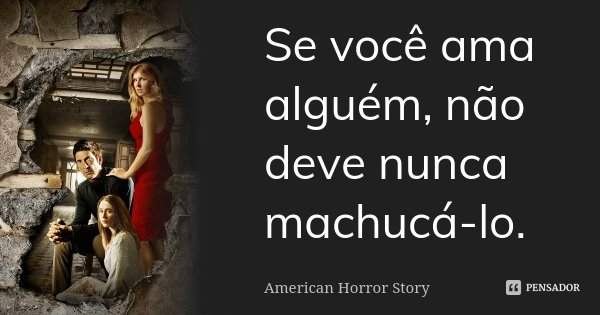 Se você ama alguém, não deve nunca machucá-lo.... Frase de American Horror Story.