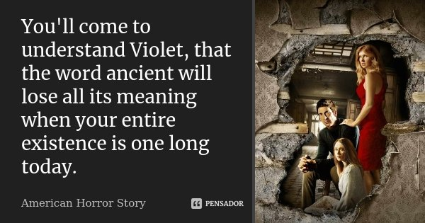 You'll come to understand Violet, that the word ancient will lose all its meaning when your entire existence is one long today.... Frase de American Horror Story.