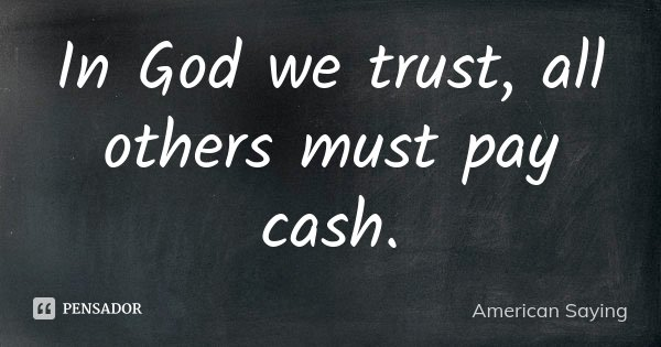 In God we trust, all others must pay cash.... Frase de American Saying.