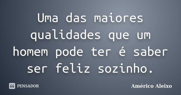Uma das maiores qualidades que um homem pode ter é saber ser feliz sozinho.... Frase de Américo Aleixo.