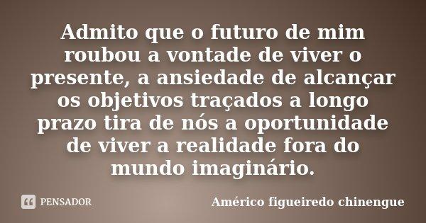 Admito que o futuro de mim roubou a vontade de viver o presente, a ansiedade de alcançar os objetivos traçados a longo prazo tira de nós a oportunidade de viver... Frase de Américo figueiredo chinengue.