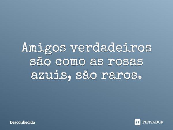amigos verdadeiros são como as rosas azuis são raros.... Frase de Desconhecido.