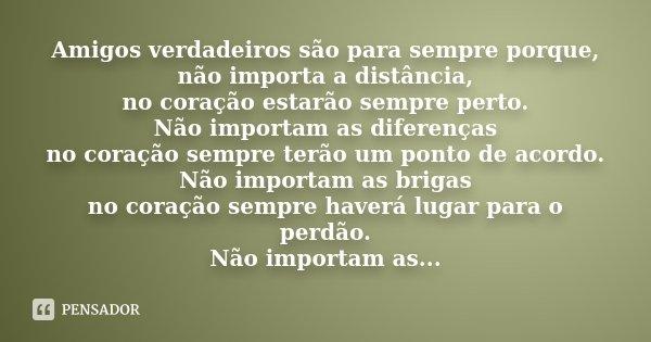 Amigos verdadeiros são para sempre porque, não importa a distância, no coração estarão sempre perto. Não importam as diferenças no coração sempre terão um ponto... Frase de Desconhecido.