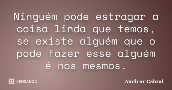 Ninguém pode estragar a coisa linda que temos, se existe alguém que o pode fazer esse alguém é nos mesmos.... Frase de Amilcar Cabral.