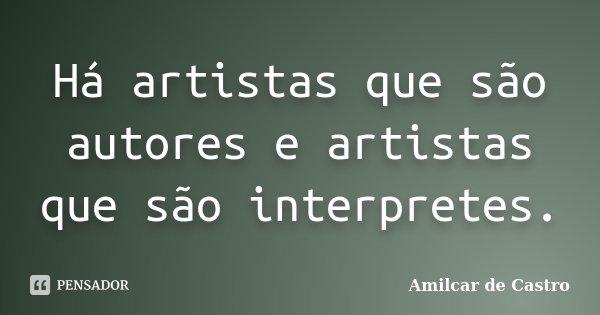 Há artistas que são autores e artistas que são interpretes.... Frase de Amilcar de Castro.
