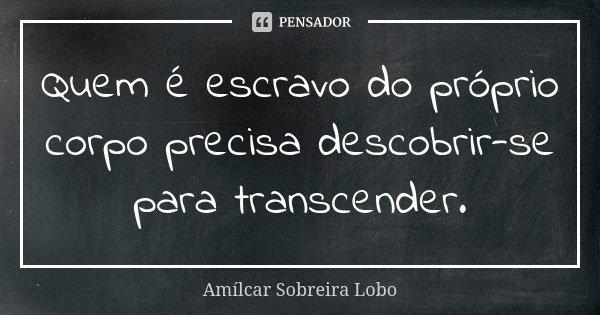 Quem é escravo do próprio corpo precisa descobrir-se para transcender.... Frase de Amílcar Sobreira Lobo.