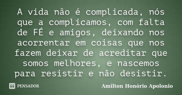 A vida não é complicada, nós que a complicamos, com falta de FÉ e amigos, deixando nos acorrentar em coisas que nos fazem deixar de acreditar que somos melhores... Frase de Amilton Honório Apolonio.