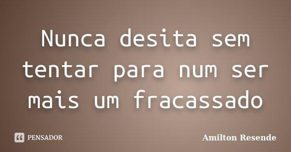 Nunca desita sem tentar para num ser mais um fracassado... Frase de Amilton Resende.
