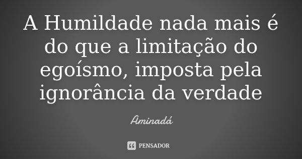 A Humildade nada mais é do que a limitação do egoísmo, imposta pela ignorância da verdade... Frase de Aminadá.