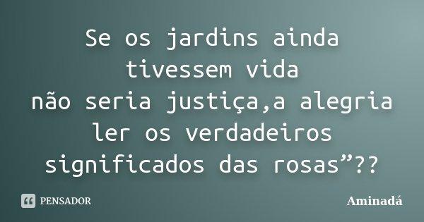 """Se os jardins ainda tivessem vida não seria justiça,a alegria ler os verdadeiros significados das rosas""""??... Frase de Aminada."""