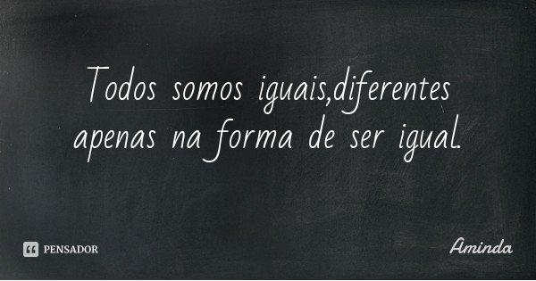 Todos somos iguais,diferentes apenas na forma de ser igual.... Frase de Aminda.