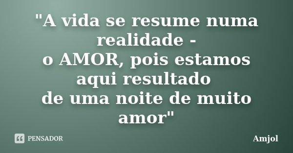 """""""A vida se resume numa realidade - o AMOR, pois estamos aqui resultado de uma noite de muito amor""""... Frase de AMJOL."""