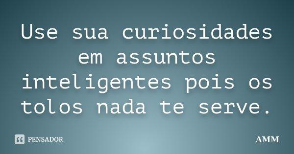 Use sua curiosidades em assuntos inteligentes pois os tolos nada te serve.... Frase de Amm.