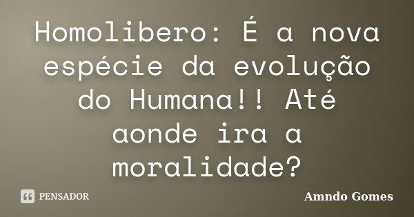 Homolibero: É a nova espécie da evolução do Humana!! Até aonde ira a moralidade?... Frase de Amndo Gomes.