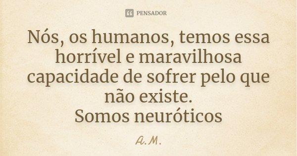Nós, os humanos, temos essa horrível e maravilhosa capacidade de sofrer pelo que não existe. Somos neuróticos... Frase de A.M.