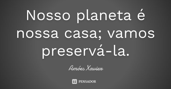 Nosso planeta é nossa casa; vamos preservá-la.... Frase de Amóes Xavier.