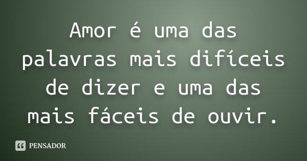 Amor é uma das palavras mais difíceis de dizer e uma das mais fáceis de ouvir.... Frase de Desconhecido.