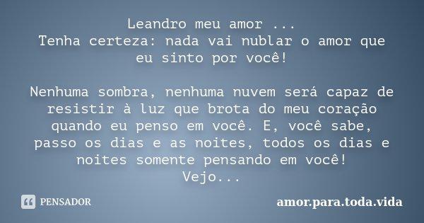 Leandro meu amor ... Tenha certeza: nada vai nublar o amor que eu sinto por você! Nenhuma sombra, nenhuma nuvem será capaz de resistir à luz que brota do meu co... Frase de amor.para.toda.vida.