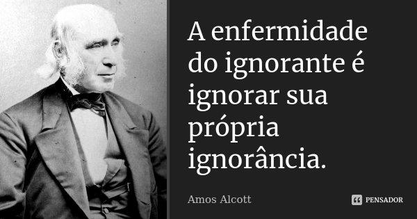A enfermidade do ignorante é ignorar sua própria ignorância.... Frase de Amos Alcott.