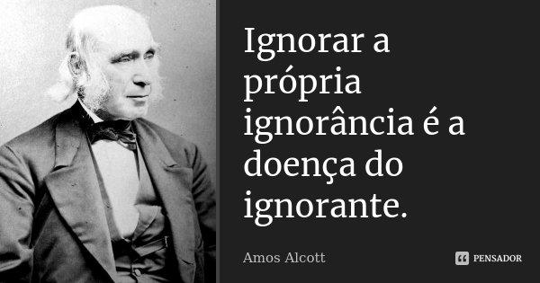 Ignorar a própria ignorância é a doença do ignorante.... Frase de Amos Alcott.