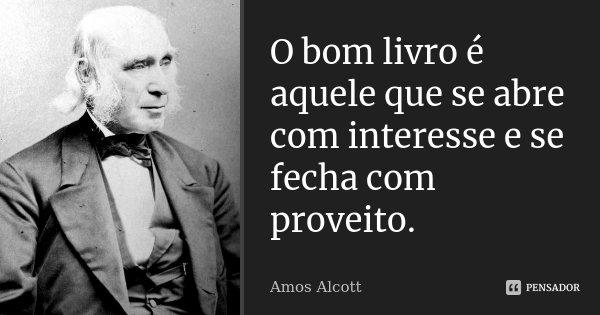 O bom livro é aquele que se abre com interesse e se fecha com proveito.... Frase de Amos Alcott.