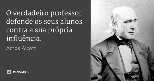 O verdadeiro professor defende os seus alunos contra a sua própria influência.... Frase de Amos Alcott.