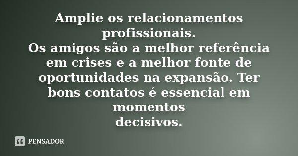 Amplie os relacionamentos profissionais. Os amigos são a melhor referência em crises e a melhor fonte de oportunidades na expansão. Ter bons contatos é essencia... Frase de Desconhecido.