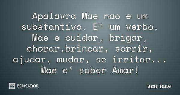 Apalavra Mae nao e um substantivo. E' um verbo. Mae e cuidar, brigar, chorar,brincar, sorrir, ajudar, mudar, se irritar... Mae e' saber Amar!... Frase de amr mae.