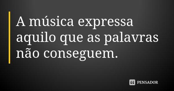 A música expressa aquilo que as palavras não conseguem.... Frase de Desconhecido.