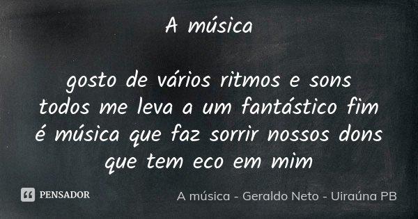 A música gosto de vários ritmos e sons todos me leva a um fantástico fim é música que faz sorrir nossos dons que tem eco em mim... Frase de A música - Geraldo Neto - Uiraúna PB.