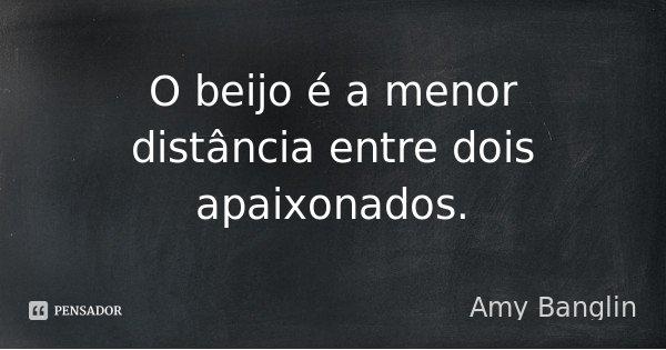 O beijo é a menor distância entre dois apaixonados.... Frase de Amy Banglin.