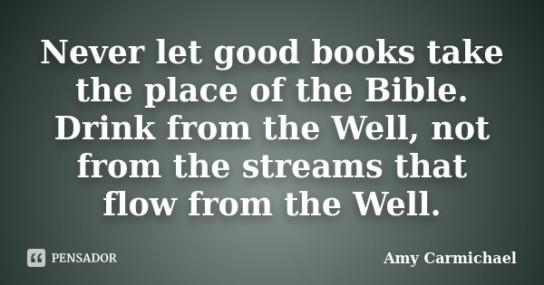 Never let good books take the place of the Bible. Drink from the Well, not from the streams that flow from the Well.... Frase de Amy Carmichael.