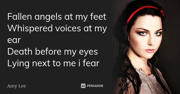 Fallen angels at my feet Whispered voices at my ear Death before my eyes Lying next to me i fear... Frase de Amy Lee.