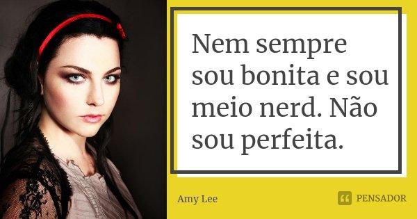 Nem sempre sou bonita e sou meio nerd. Não sou perfeita.... Frase de Amy Lee.