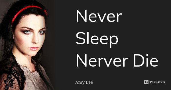 Never Sleep Nerver Die... Frase de Amy lee.