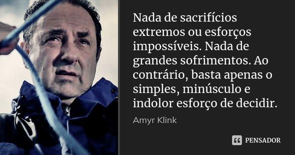 Nada de sacrifícios extremos ou esforços impossíveis. Nada de grandes sofrimentos. Ao contrário, basta apenas o simples, minúsculo e indolor esforço de decidir.... Frase de Amyr Klink.