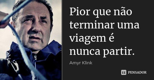 Pior que não terminar uma viagem é nunca partir.... Frase de Amyr Klink.
