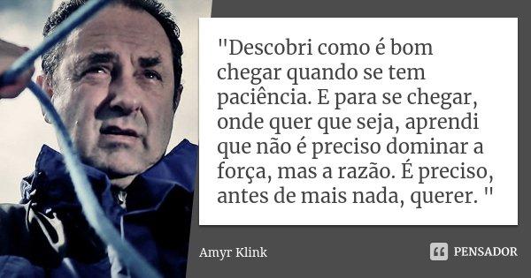 """""""Descobri como é bom chegar quando se tem paciência. E para se chegar, onde quer que seja, aprendi que não é preciso dominar a força, mas a razão. É precis... Frase de Amyr Klink."""
