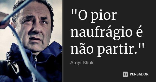 """""""O pior naufrágio é não partir.""""... Frase de Amyr Klink."""