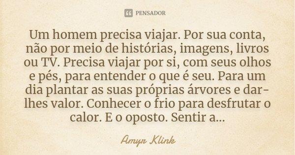 """""""Um homem precisa viajar. Por sua conta, não por meio de histórias, imagens, livros ou TV. Precisa viajar por si, com seus olhos e pés, para entender o que é se... Frase de Amyr Klink."""
